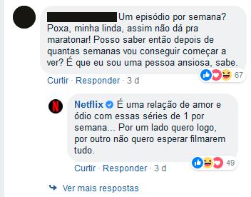 """Imagem mostra o comentário de um usuário do Facebook dizendo: """"Um episódio por semana? Poxa, minha linda, assim não dá pra maratonar! Posso saber então depois de quantas semanas vou conseguir começar a ver? É que eu sou uma pessoa ansiosa, sabe."""" e a Netflix responde ao comentário: """" É uma relação de amor e ódio com essas séries de 1 por semana... Por um lado quero logo, por outro não quero esperar filmarem tudo.""""."""
